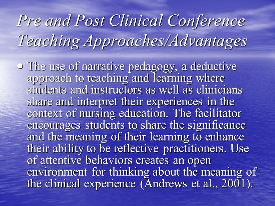 Pre and Post Clinical Conference Teaching Approaches/Advantages  The use of narrative pedagogy, a deductive approach to teaching and learning where students and instructors as well as clinicians share and interpret their experiences in the context of nursing education.