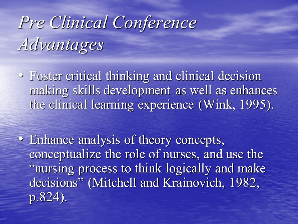 Pre Clinical Conference Advantages Foster critical thinking and clinical decision making skills development as well as enhances the clinical learning experience (Wink, 1995).
