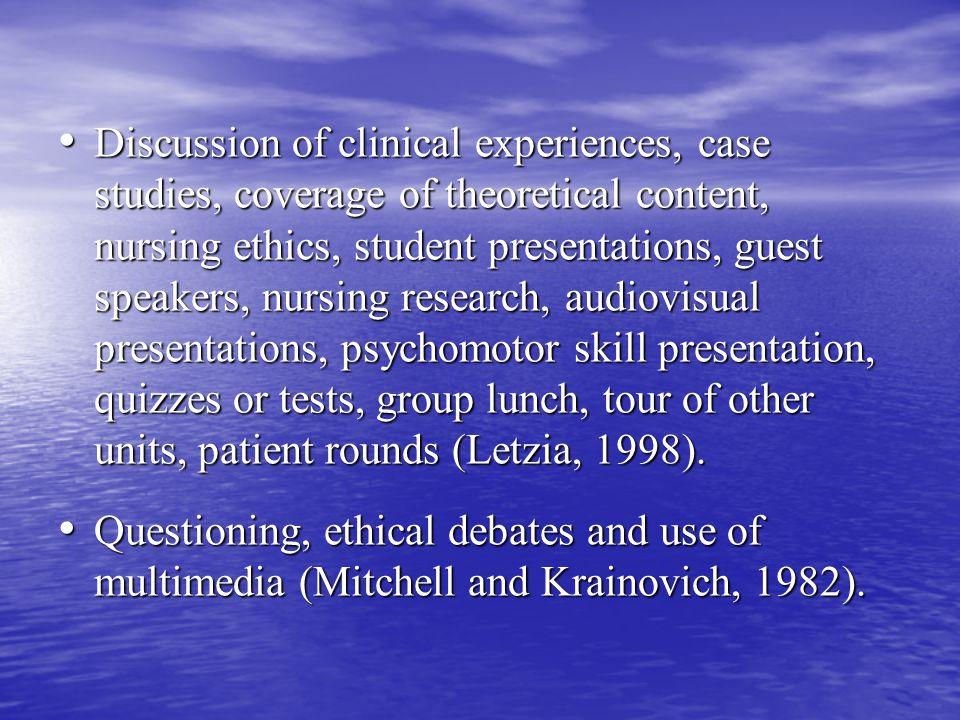 Discussion of clinical experiences, case studies, coverage of theoretical content, nursing ethics, student presentations, guest speakers, nursing research, audiovisual presentations, psychomotor skill presentation, quizzes or tests, group lunch, tour of other units, patient rounds (Letzia, 1998).