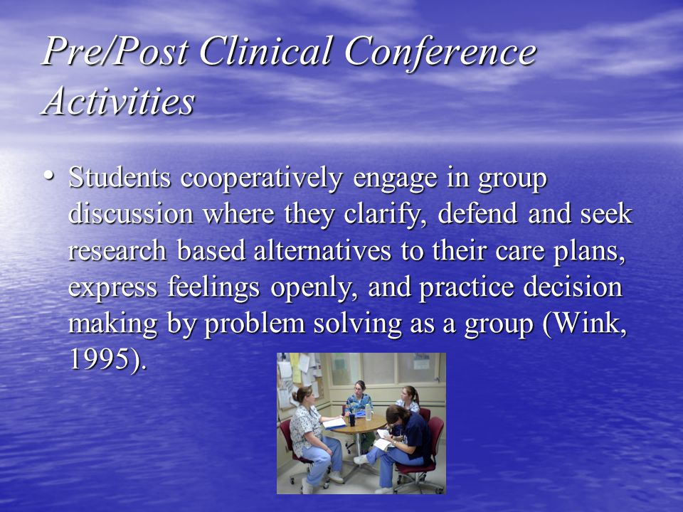 Pre/Post Clinical Conference Activities Students cooperatively engage in group discussion where they clarify, defend and seek research based alternatives to their care plans, express feelings openly, and practice decision making by problem solving as a group (Wink, 1995).