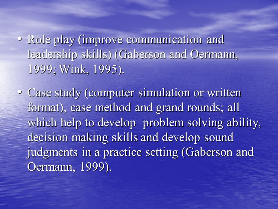 Role play (improve communication and leadership skills) (Gaberson and Oermann, 1999; Wink, 1995).