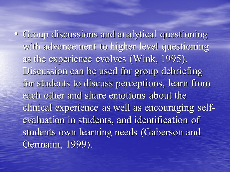 Group discussions and analytical questioning with advancement to higher level questioning as the experience evolves (Wink, 1995).