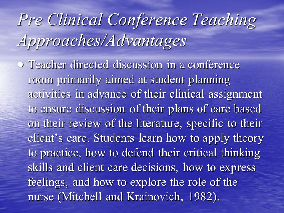 Pre Clinical Conference Teaching Approaches/Advantages  Teacher directed discussion in a conference room primarily aimed at student planning activities in advance of their clinical assignment to ensure discussion of their plans of care based on their review of the literature, specific to their client's care.