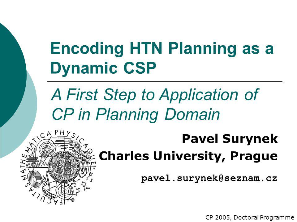 Encoding HTN Planning as a Dynamic CSP Pavel Surynek Charles University, Prague pavel.surynek@seznam.cz A First Step to Application of CP in Planning Domain CP 2005, Doctoral Programme