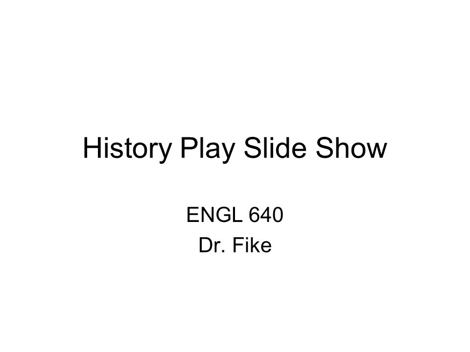 History Play Slide Show ENGL 640 Dr. Fike