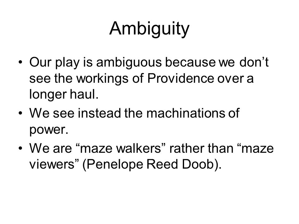 Ambiguity Our play is ambiguous because we don't see the workings of Providence over a longer haul.