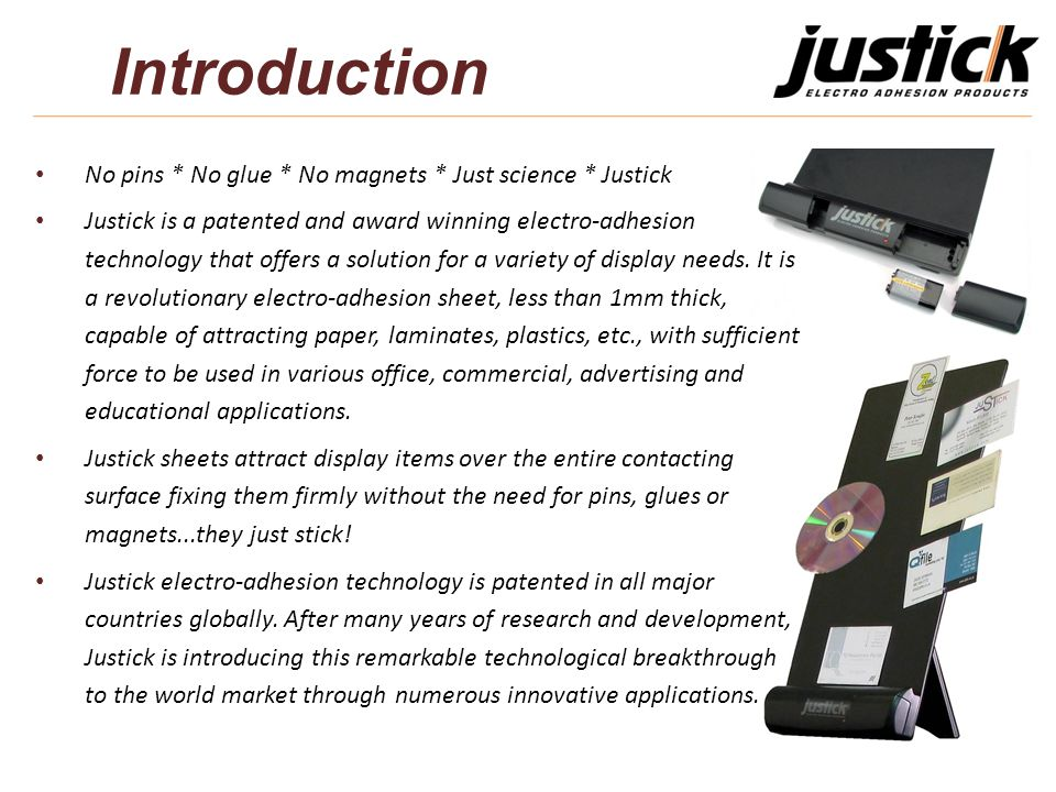 Introduction No pins * No glue * No magnets * Just science * Justick Justick is a patented and award winning electro-adhesion technology that offers a solution for a variety of display needs.