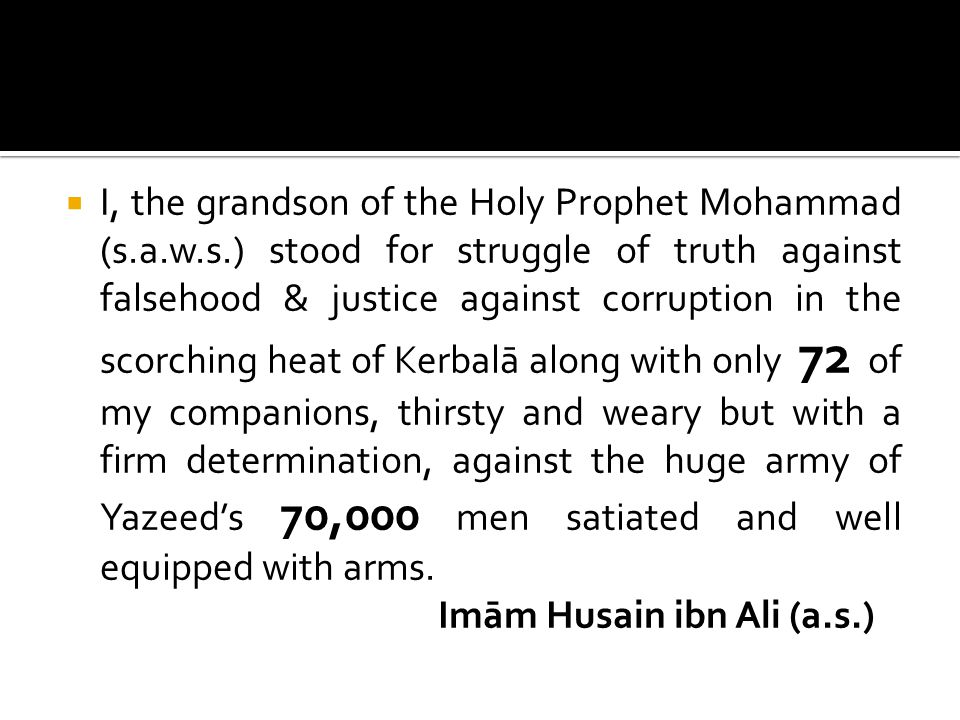  I, the grandson of the Holy Prophet Mohammad (s.a.w.s.) stood for struggle of truth against falsehood & justice against corruption in the scorching heat of Kerbalā along with only 72 of my companions, thirsty and weary but with a firm determination, against the huge army of Yazeed's 70,000 men satiated and well equipped with arms.