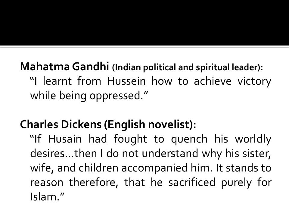 Mahatma Gandhi (Indian political and spiritual leader): I learnt from Hussein how to achieve victory while being oppressed. Charles Dickens (English novelist): If Husain had fought to quench his worldly desires…then I do not understand why his sister, wife, and children accompanied him.