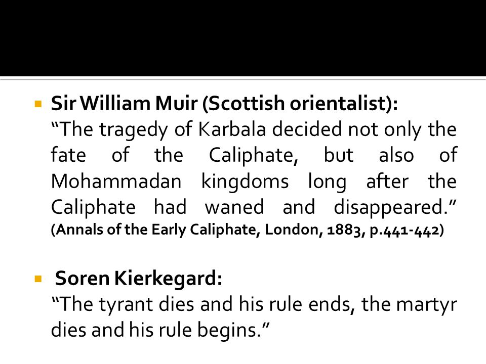  Sir William Muir (Scottish orientalist): The tragedy of Karbala decided not only the fate of the Caliphate, but also of Mohammadan kingdoms long after the Caliphate had waned and disappeared. (Annals of the Early Caliphate, London, 1883, p.441-442)  Soren Kierkegard: The tyrant dies and his rule ends, the martyr dies and his rule begins.
