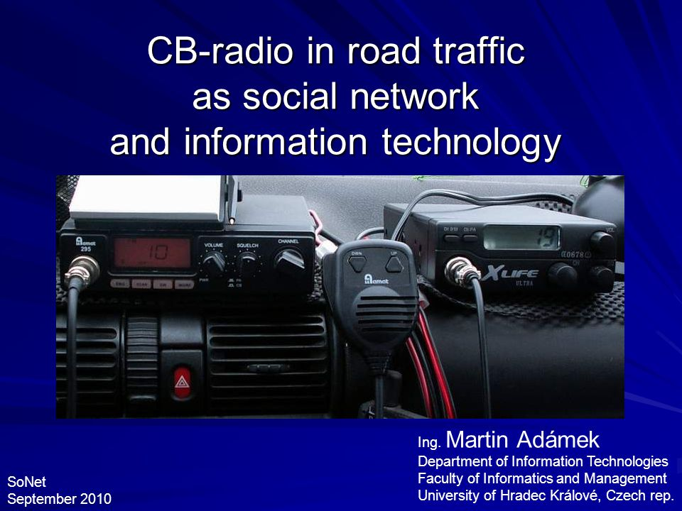 CB-radio in road traffic as social network and information technology Ing. Martin Adámek Department of Information Technologies Faculty of Informatics
