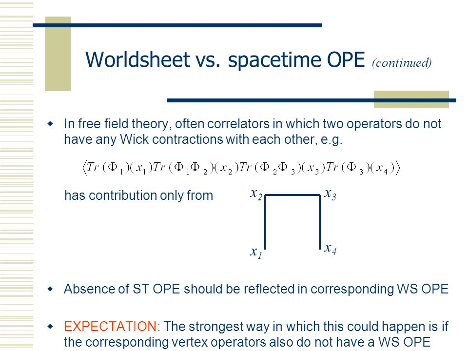 Worldsheet vs. spacetime OPE (continued)  In free field theory, often correlators in which two operators do not have any Wick contractions with each