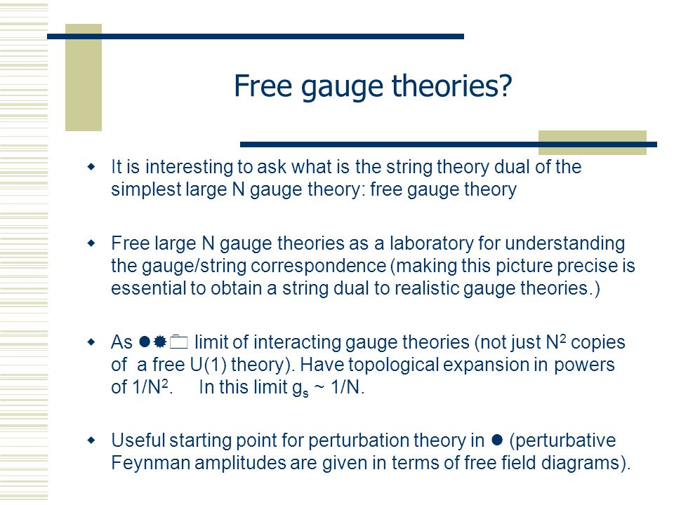  It is interesting to ask what is the string theory dual of the simplest large N gauge theory: free gauge theory  Free large N gauge theories as a laboratory for understanding the gauge/string correspondence (making this picture precise is essential to obtain a string dual to realistic gauge theories.)  As  limit of interacting gauge theories (not just N 2 copies of a free U(1) theory).