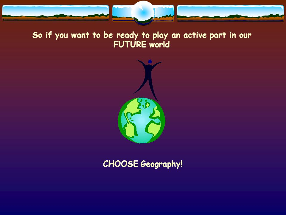 So if you want to be ready to play an active part in our FUTURE world CHOOSE Geography!