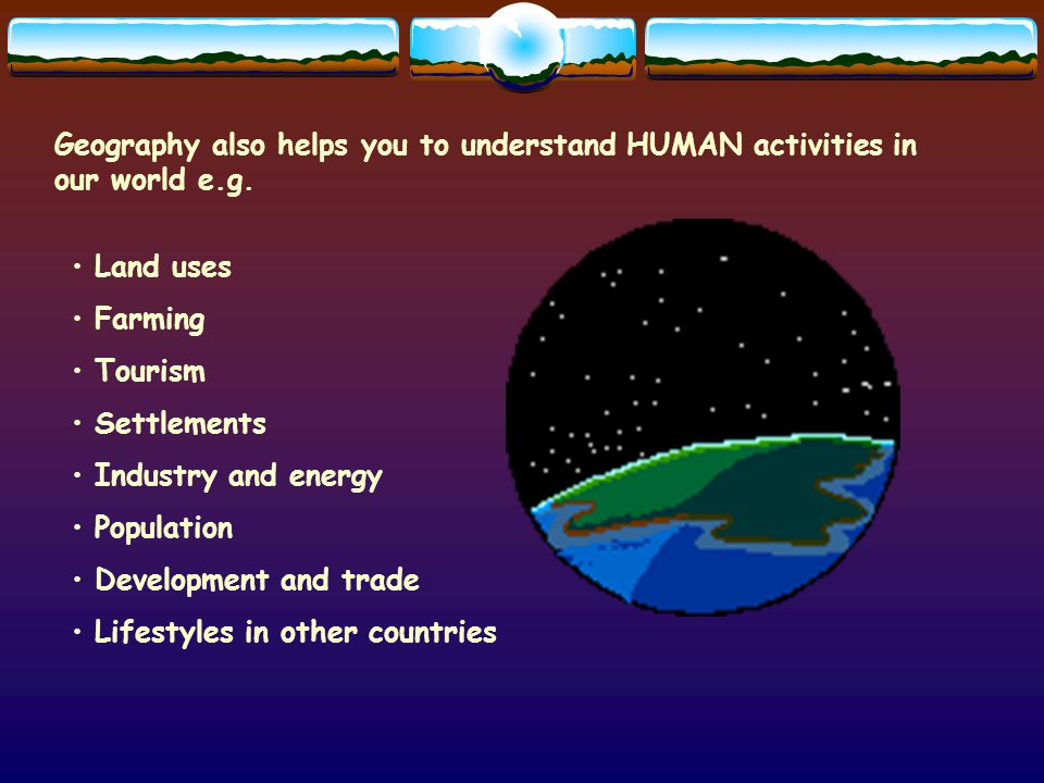 Geography also helps you to understand HUMAN activities in our world e.g.