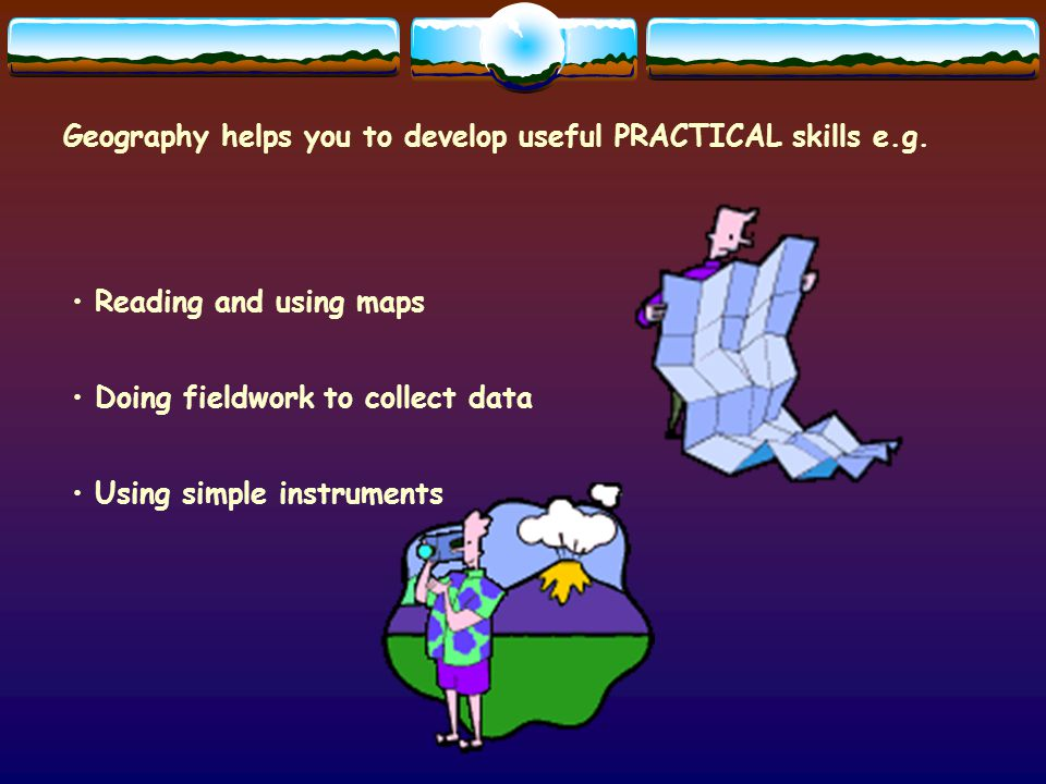 Geography helps you to develop useful PRACTICAL skills e.g.