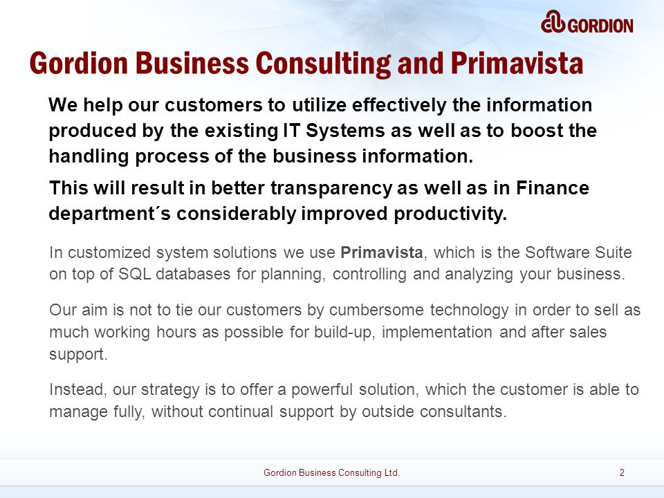 Gordion Business Consulting and Primavista We help our customers to utilize effectively the information produced by the existing IT Systems as well as to boost the handling process of the business information.