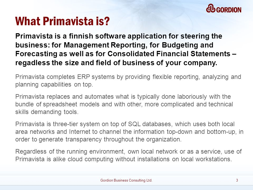 Gordion Business Consulting Ltd.3 Primavista is a finnish software application for steering the business: for Management Reporting, for Budgeting and Forecasting as well as for Consolidated Financial Statements – regadless the size and field of business of your company.