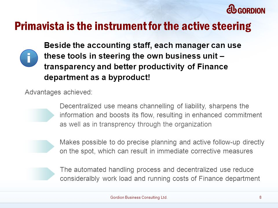 Decentralized use means channelling of liability, sharpens the information and boosts its flow, resulting in enhanced commitment as well as in transprency through the organization Makes possible to do precise planning and active follow-up directly on the spot, which can result in immediate corrective measures Primavista is the instrument for the active steering Beside the accounting staff, each manager can use these tools in steering the own business unit – transparency and better productivity of Finance department as a byproduct.