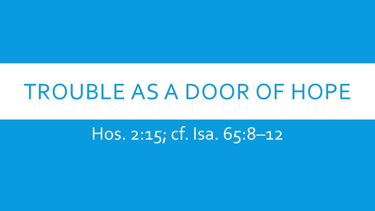 TROUBLE AS A DOOR OF HOPE Hos. 2:15; cf. Isa. 65:8–12