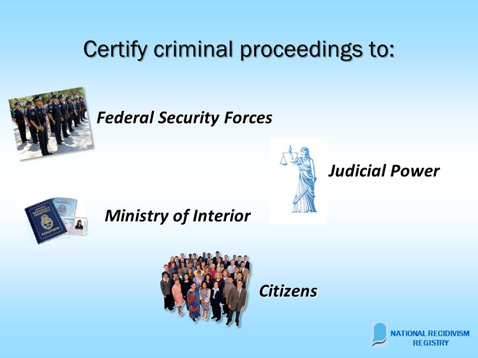 Certify criminal proceedings to: Federal Security Forces Federal Security Forces Judicial Power Judicial Power Citizens Ministry of Interior NATIONAL RECIDIVISM REGISTRY