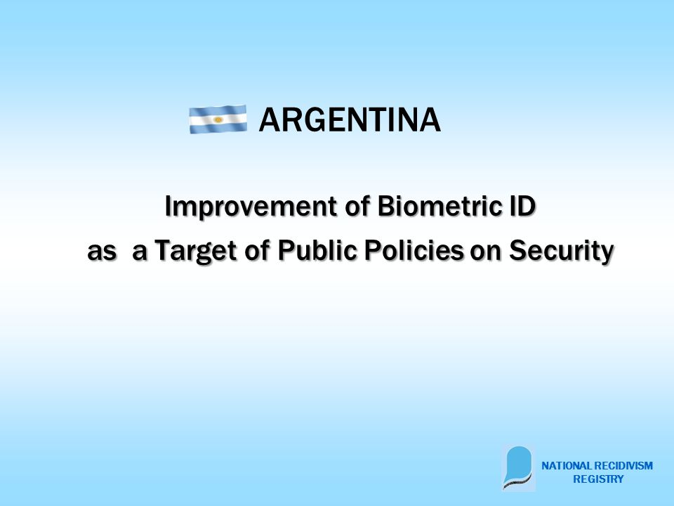 Improvement of Biometric ID as a Target of Public Policies on Security ARGENTINA Improvement of Biometric ID as a Target of Public Policies on Security NATIONAL RECIDIVISM REGISTRY