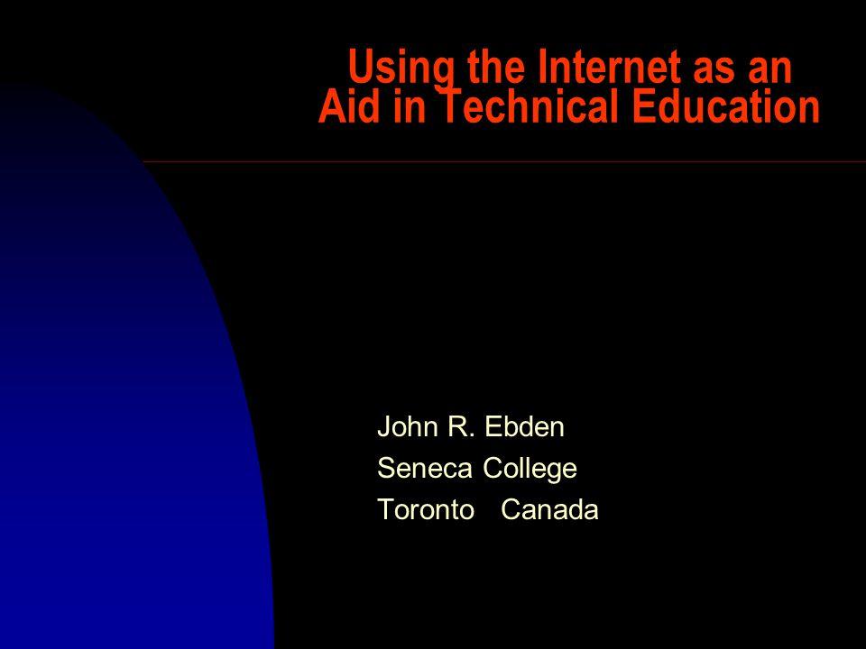 Using the Internet as an Aid in Technical Education John R. Ebden Seneca College Toronto Canada