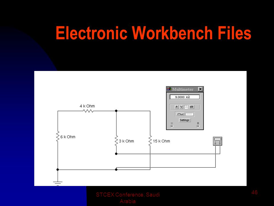 STCEX Conference, Saudi Arabia 45 Electronic Workbench Files n Circuits designed that provide additional learning opportunities: u comparison of a complex circuit and its Thevenin equivalent u loading effect of instruments n Following file corresponds to the series-parallel circuit described earlier u Notice R T = 9 k 