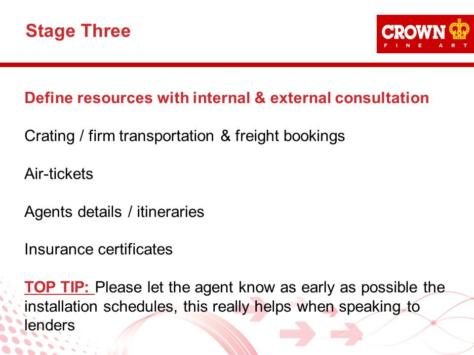 Define resources with internal & external consultation Crating / firm transportation & freight bookings Air-tickets Agents details / itineraries Insurance certificates TOP TIP: Please let the agent know as early as possible the installation schedules, this really helps when speaking to lenders Stage Three