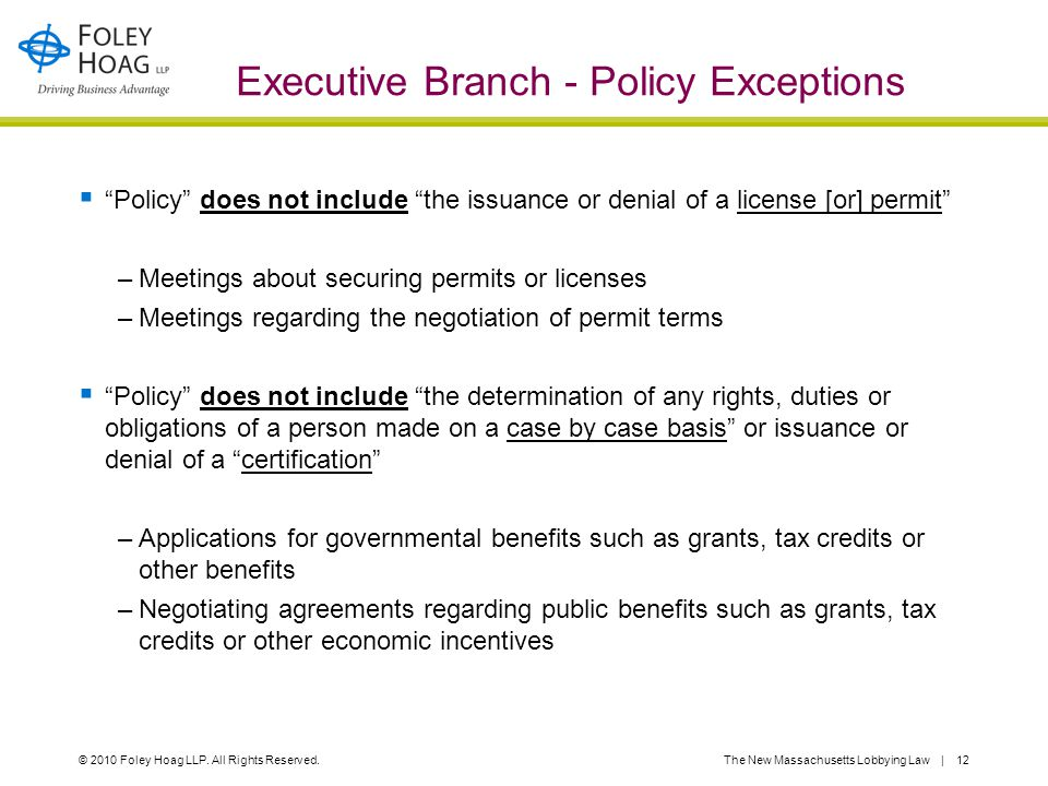 "© 2010 Foley Hoag LLP. All Rights Reserved.The New Massachusetts Lobbying Law | 12 Executive Branch - Policy Exceptions  ""Policy"" does not include ""t"