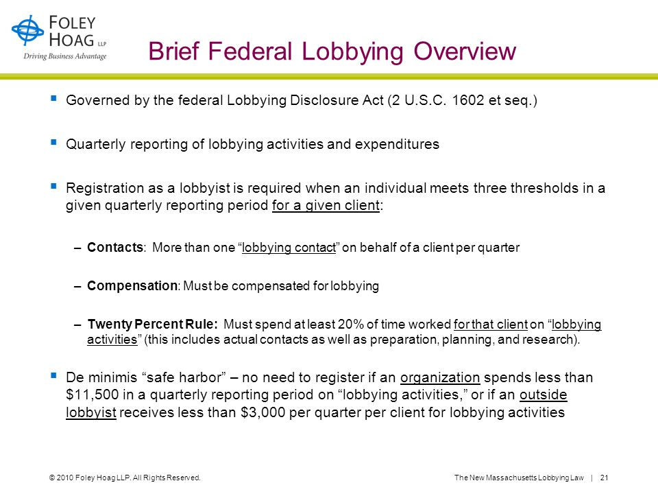 © 2010 Foley Hoag LLP. All Rights Reserved.The New Massachusetts Lobbying Law | 21 Brief Federal Lobbying Overview  Governed by the federal Lobbying