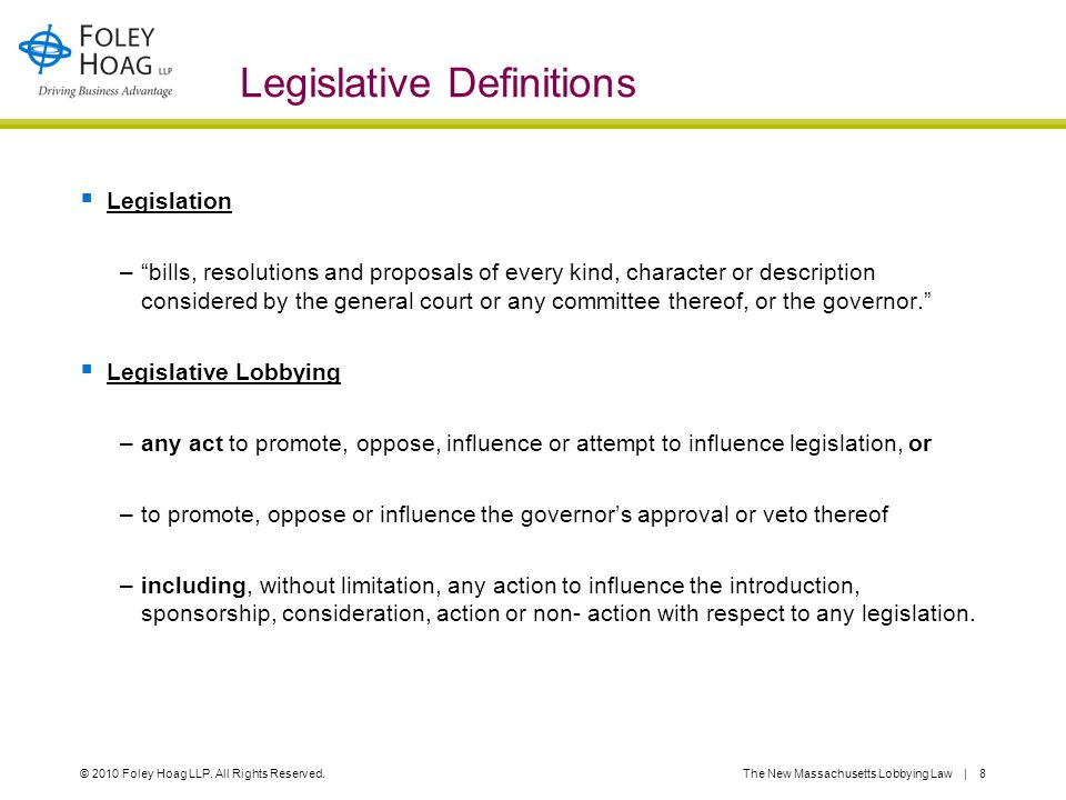 "© 2010 Foley Hoag LLP. All Rights Reserved.The New Massachusetts Lobbying Law | 8 Legislative Definitions  Legislation –""bills, resolutions and propo"