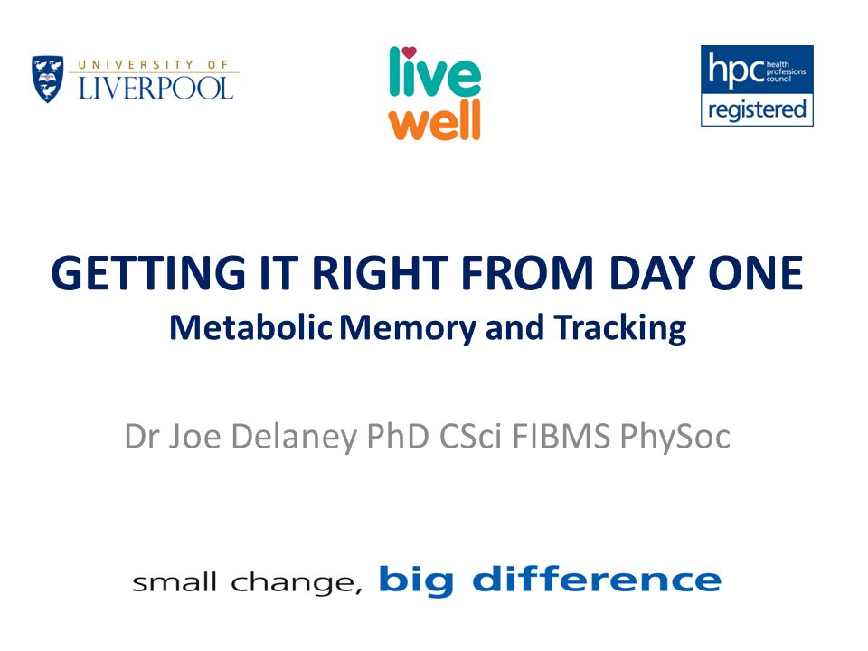GETTING IT RIGHT FROM DAY ONE Metabolic Memory and Tracking Dr Joe Delaney PhD CSci FIBMS PhySoc