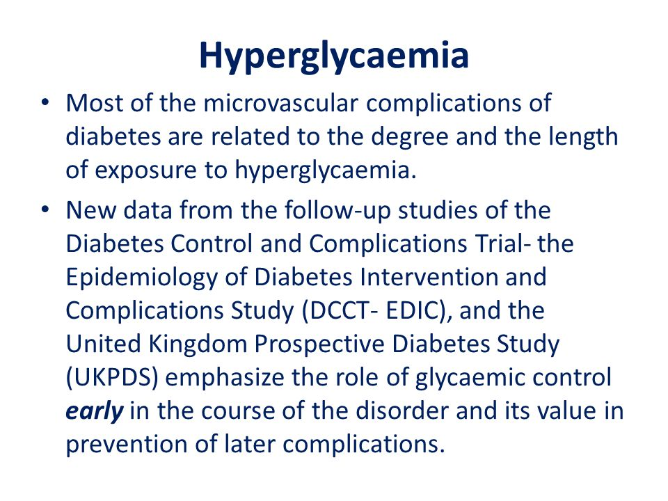 Hyperglycaemia Most of the microvascular complications of diabetes are related to the degree and the length of exposure to hyperglycaemia.
