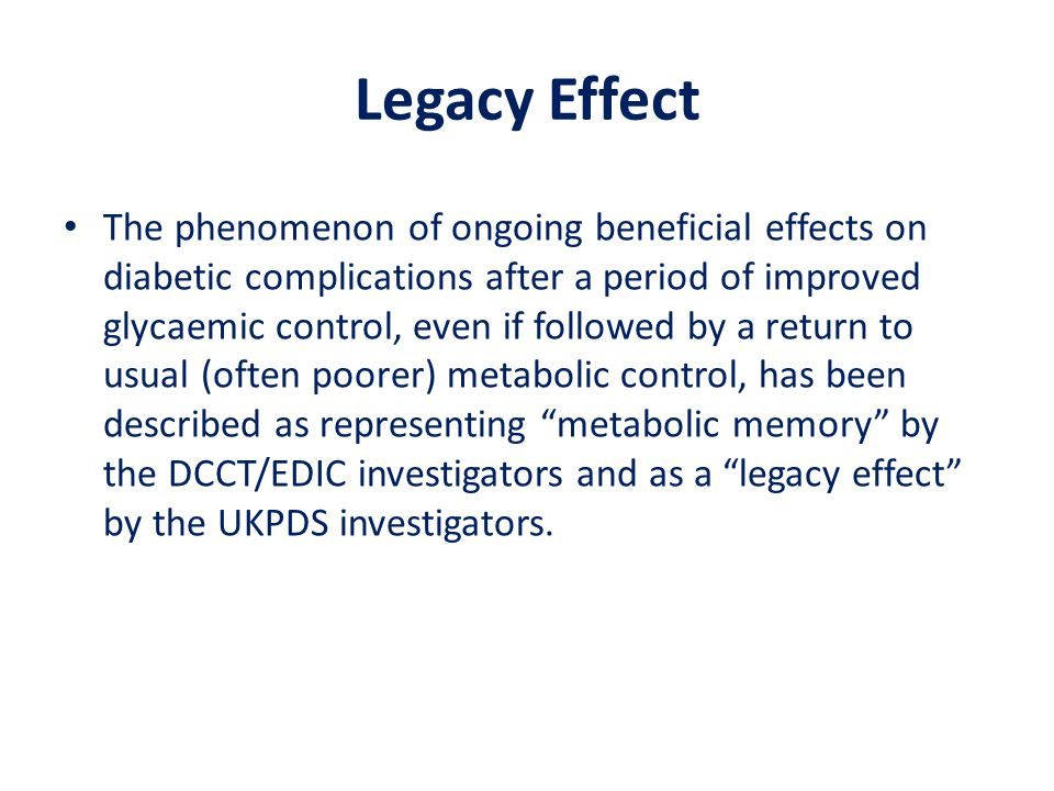 Legacy Effect The phenomenon of ongoing beneficial effects on diabetic complications after a period of improved glycaemic control, even if followed by