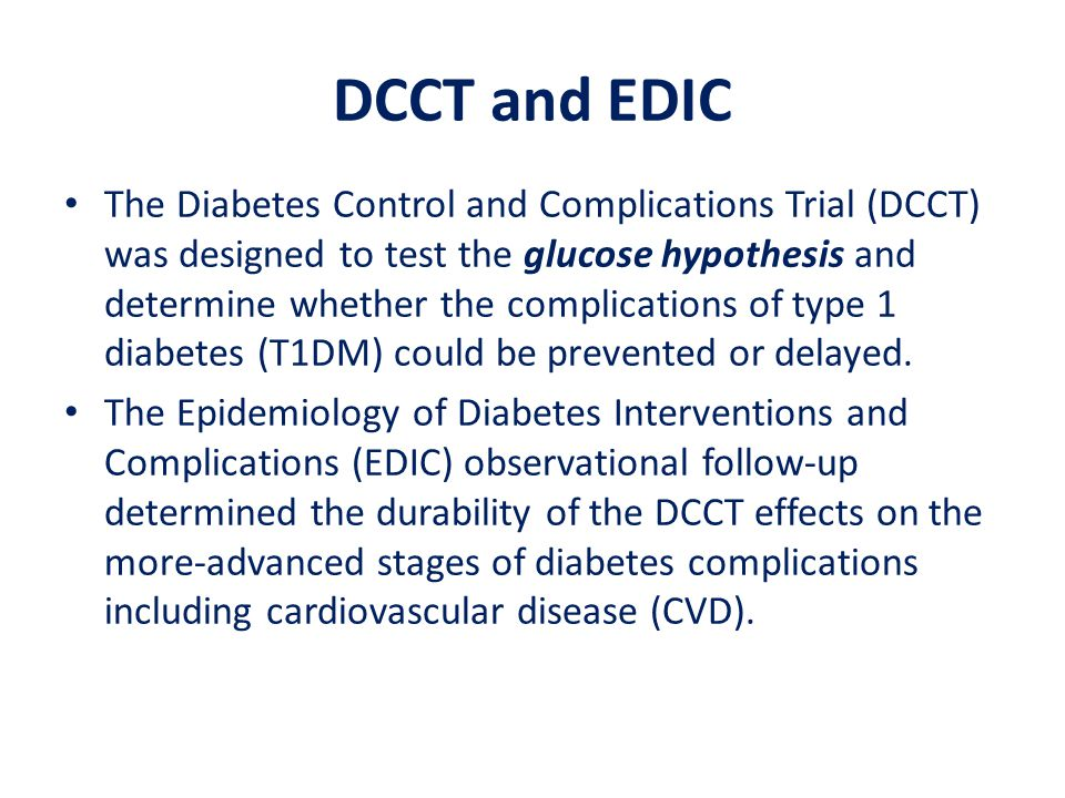 DCCT and EDIC The Diabetes Control and Complications Trial (DCCT) was designed to test the glucose hypothesis and determine whether the complications