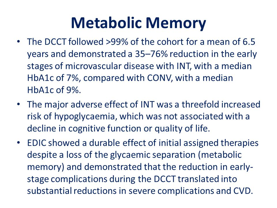 Metabolic Memory The DCCT followed >99% of the cohort for a mean of 6.5 years and demonstrated a 35–76% reduction in the early stages of microvascular disease with INT, with a median HbA1c of 7%, compared with CONV, with a median HbA1c of 9%.