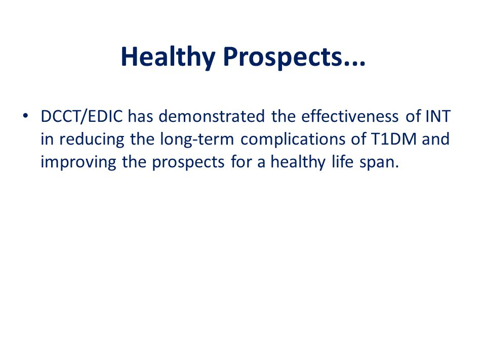 Healthy Prospects... DCCT/EDIC has demonstrated the effectiveness of INT in reducing the long-term complications of T1DM and improving the prospects f