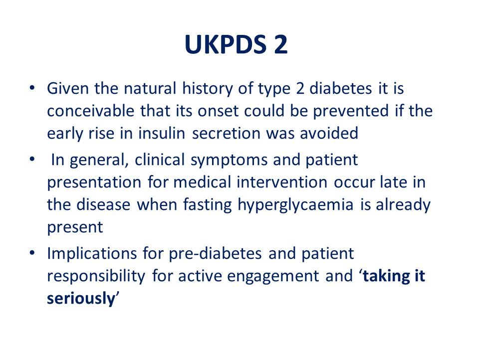 UKPDS 2 Given the natural history of type 2 diabetes it is conceivable that its onset could be prevented if the early rise in insulin secretion was av