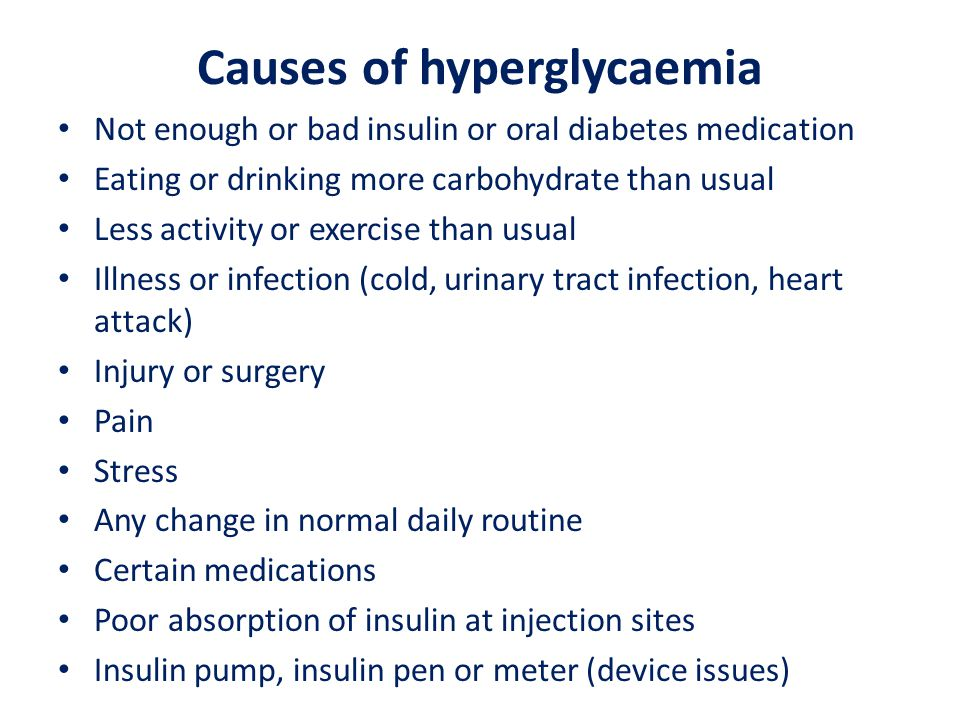 Causes of hyperglycaemia Not enough or bad insulin or oral diabetes medication Eating or drinking more carbohydrate than usual Less activity or exercise than usual Illness or infection (cold, urinary tract infection, heart attack) Injury or surgery Pain Stress Any change in normal daily routine Certain medications Poor absorption of insulin at injection sites Insulin pump, insulin pen or meter (device issues)