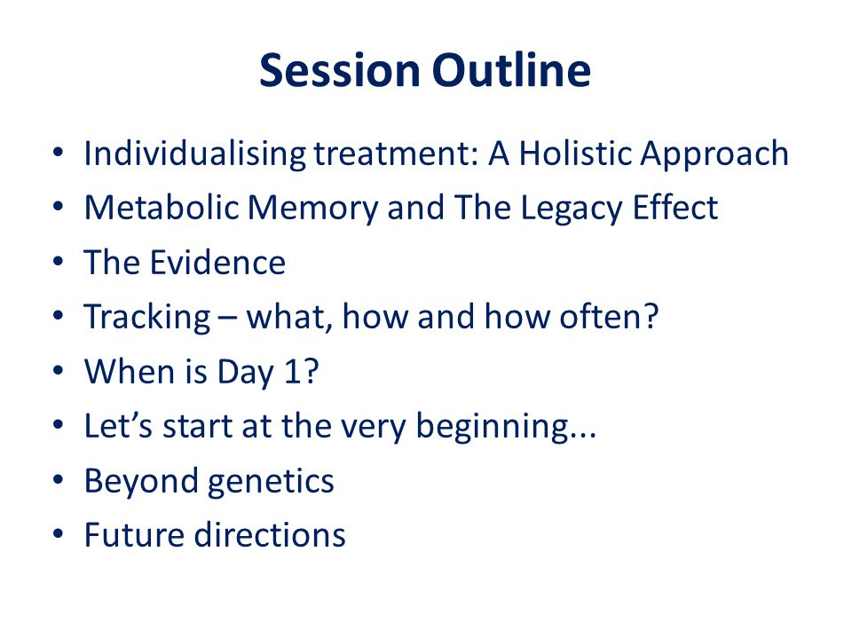 Session Outline Individualising treatment: A Holistic Approach Metabolic Memory and The Legacy Effect The Evidence Tracking – what, how and how often.