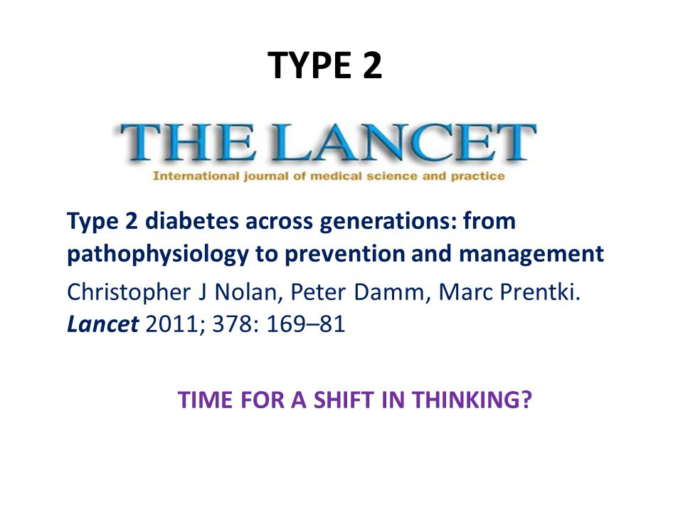 Type 2 diabetes across generations: from pathophysiology to prevention and management Christopher J Nolan, Peter Damm, Marc Prentki.