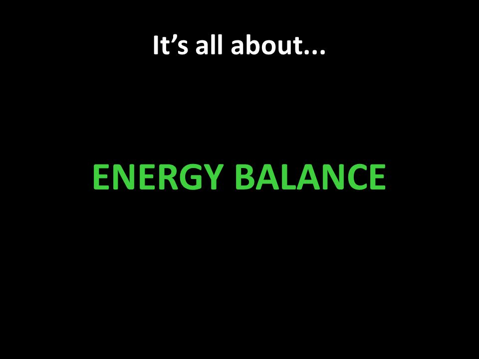 It's all about... ENERGY BALANCE