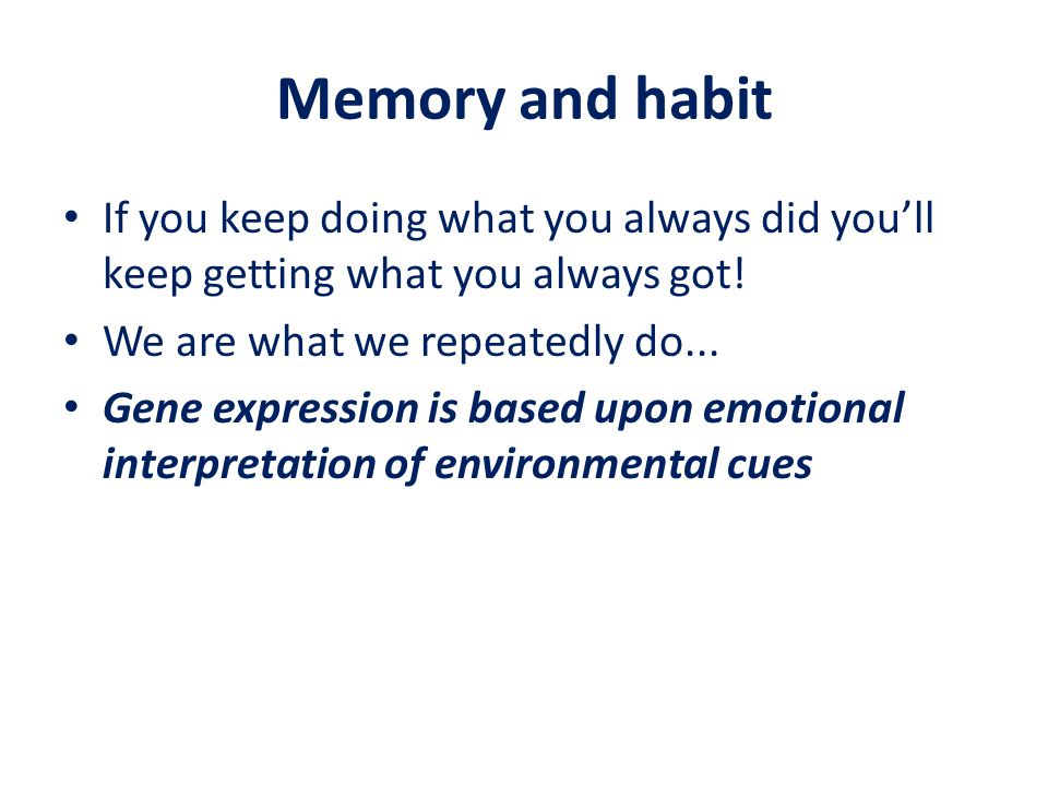 Memory and habit If you keep doing what you always did you'll keep getting what you always got! We are what we repeatedly do... Gene expression is bas