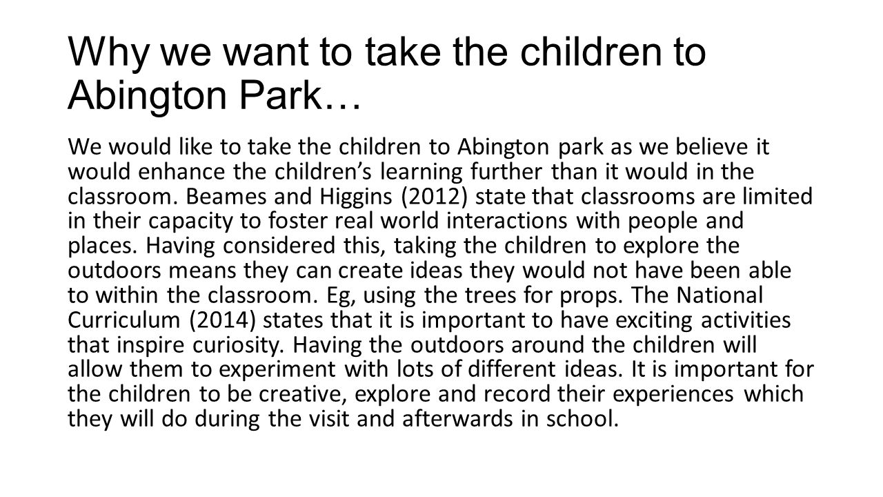 Why we want to take the children to Abington Park… We would like to take the children to Abington park as we believe it would enhance the children's learning further than it would in the classroom.