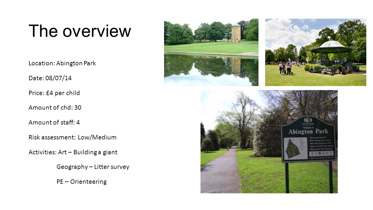 The overview Location: Abington Park Date: 08/07/14 Price: £4 per child Amount of chd: 30 Amount of staff: 4 Risk assessment: Low/Medium Activities: Art – Building a giant Geography – Litter survey PE – Orienteering