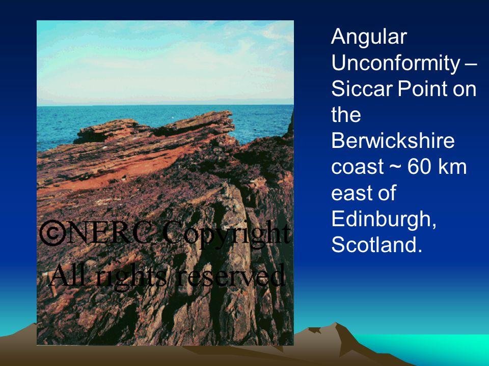 Angular Unconformity – Siccar Point on the Berwickshire coast ~ 60 km east of Edinburgh, Scotland.