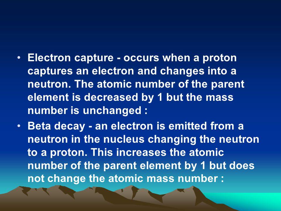 Electron capture - occurs when a proton captures an electron and changes into a neutron.