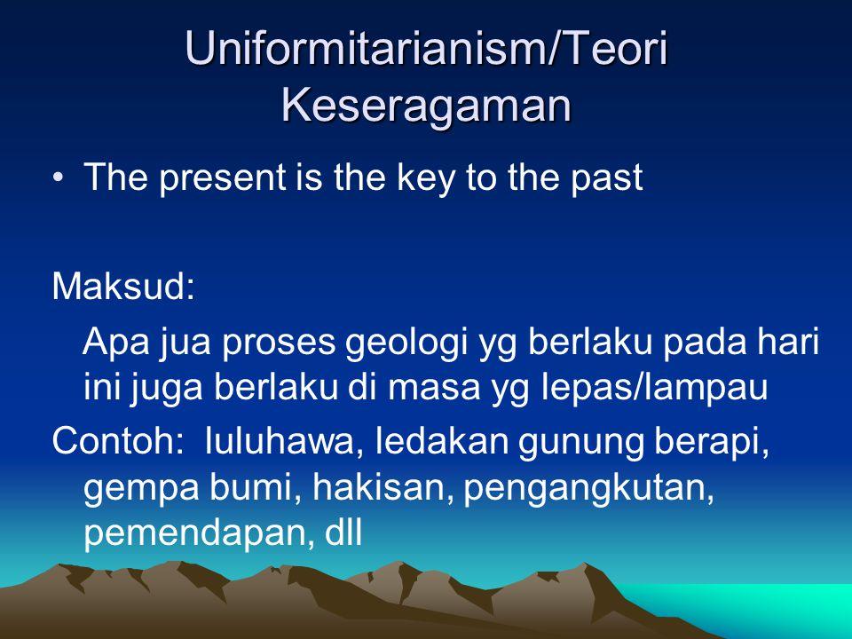 Uniformitarianism/Teori Keseragaman The present is the key to the past Maksud: Apa jua proses geologi yg berlaku pada hari ini juga berlaku di masa yg lepas/lampau Contoh: luluhawa, ledakan gunung berapi, gempa bumi, hakisan, pengangkutan, pemendapan, dll