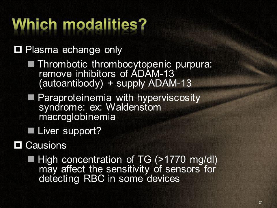 21  Plasma echange only Thrombotic thrombocytopenic purpura: remove inhibitors of ADAM-13 (autoantibody) + supply ADAM-13 Paraproteinemia with hyperv